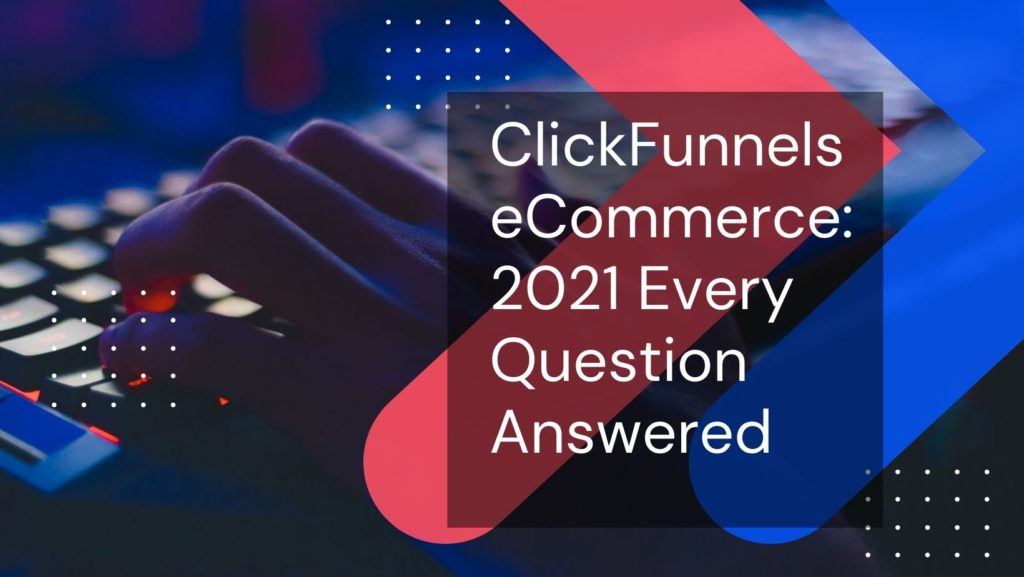 ClickFunnels-eCommerce-2021-Every-Question-Answered-